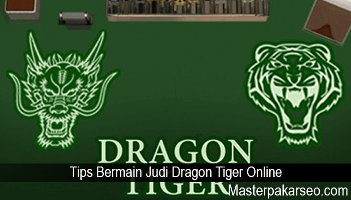 Tips Bermain Judi Dragon Tiger Online